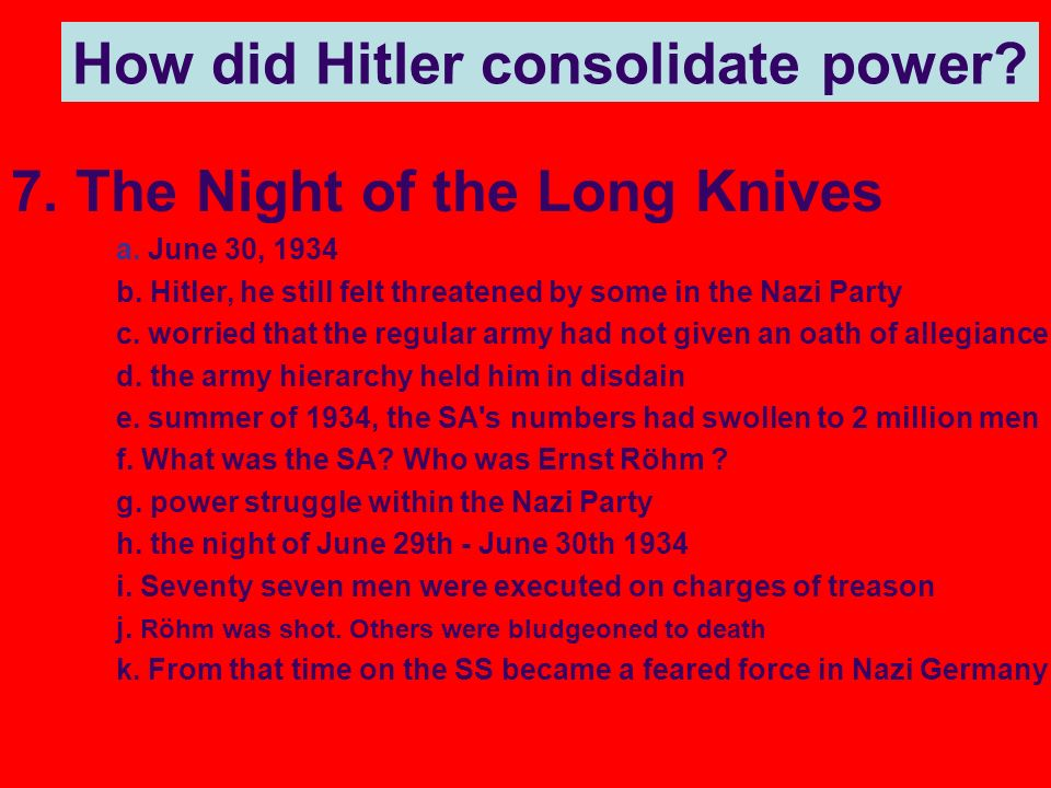 7. The Night of the Long Knives a. June 30, 1934 b. Hitler, he still felt threatened by some in the Nazi Party c. worried that the regular army had no