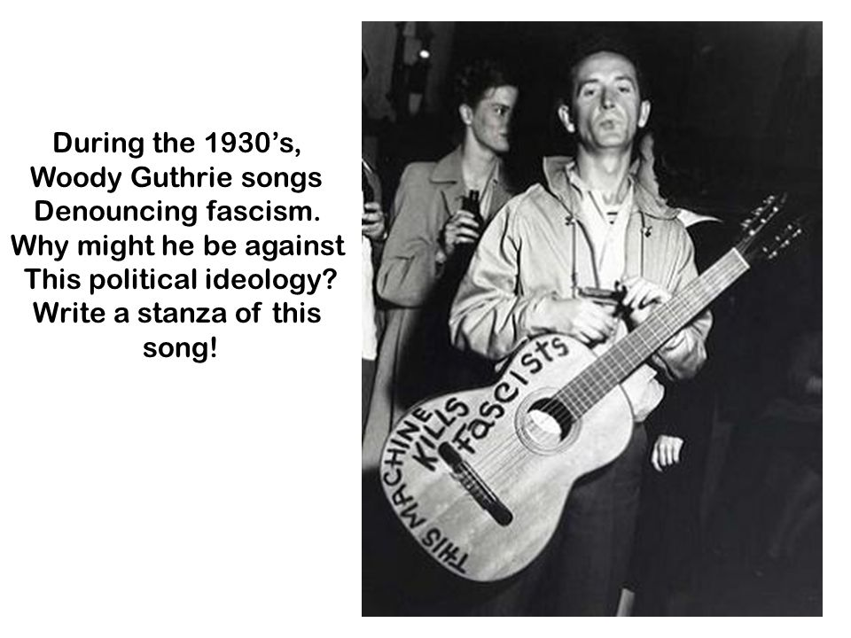 During the 1930s, Woody Guthrie songs Denouncing fascism. Why might he be against This political ideology? Write a stanza of this song!