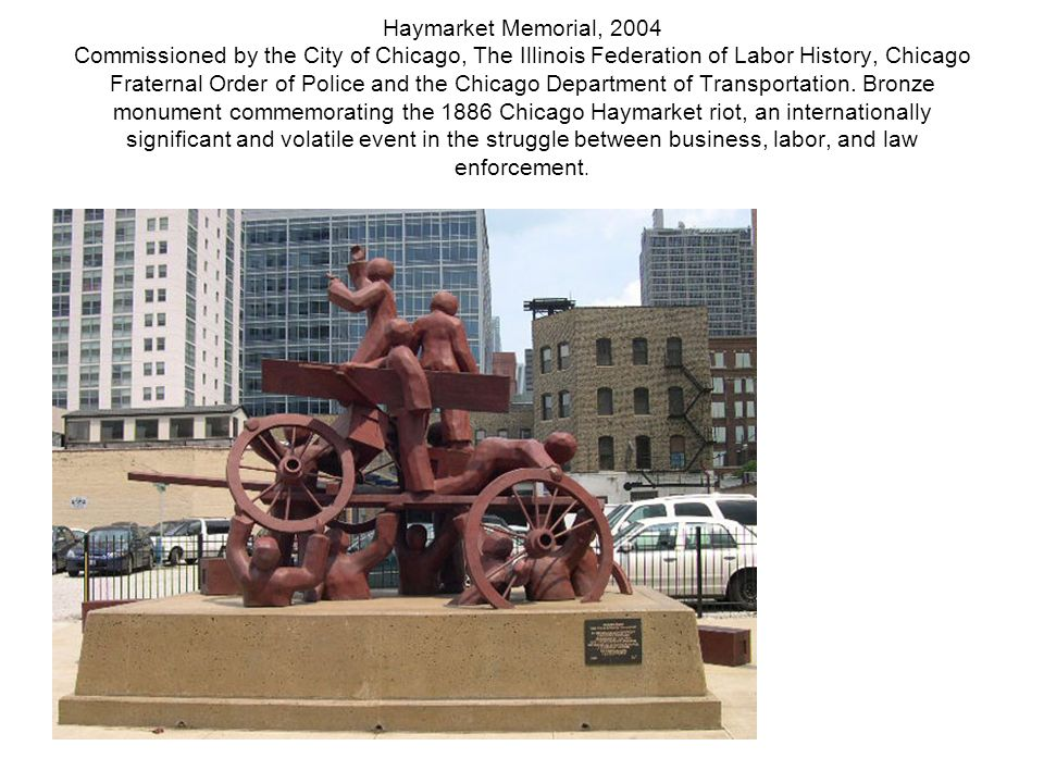 Haymarket Memorial, 2004 Commissioned by the City of Chicago, The Illinois Federation of Labor History, Chicago Fraternal Order of Police and the Chic