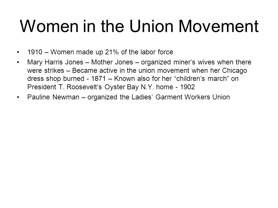 Women in the Union Movement 1910 – Women made up 21% of the labor force Mary Harris Jones – Mother Jones – organized miners wives when there were stri