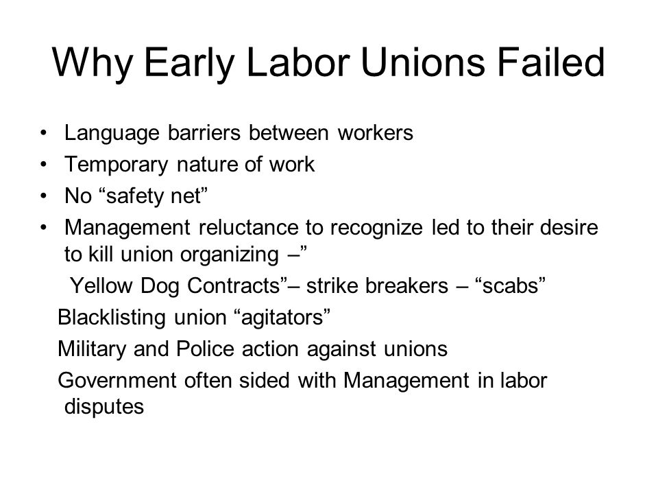 Why Early Labor Unions Failed Language barriers between workers Temporary nature of work No safety net Management reluctance to recognize led to their
