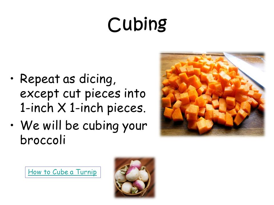 Cubing Repeat as dicing, except cut pieces into 1-inch X 1-inch pieces. We will be cubing your broccoli How to Cube a Turnip