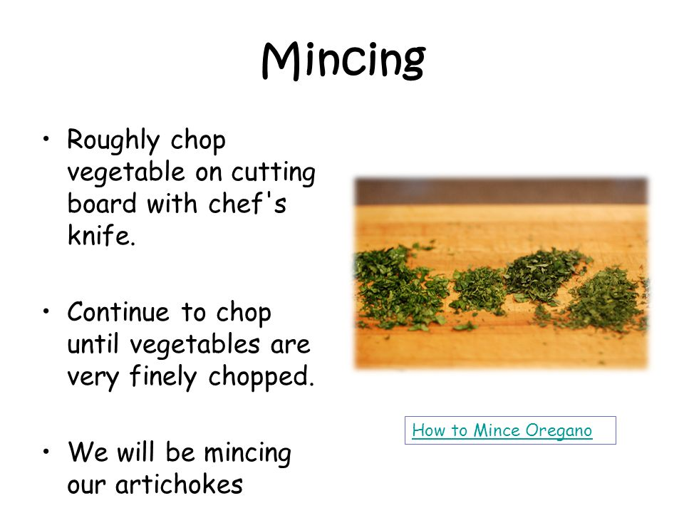 Mincing Roughly chop vegetable on cutting board with chef's knife. Continue to chop until vegetables are very finely chopped. We will be mincing our a