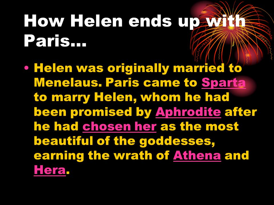 How Helen ends up with Paris… Helen was originally married to Menelaus. Paris came to Sparta to marry Helen, whom he had been promised by Aphrodite af
