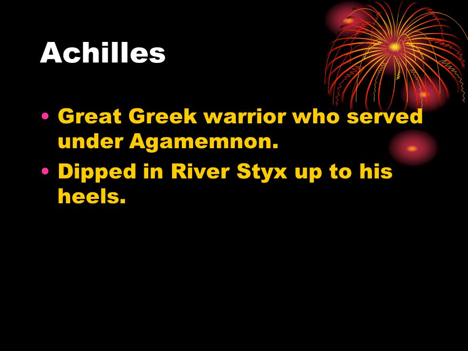 Achilles Great Greek warrior who served under Agamemnon. Dipped in River Styx up to his heels.