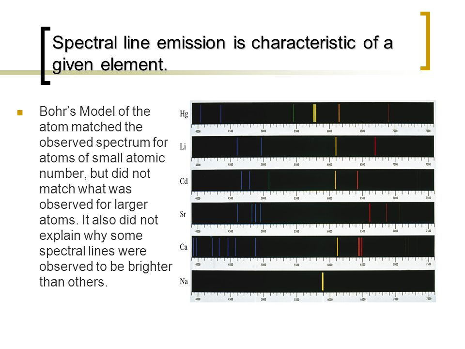 Spectral line emission is characteristic of a given element. Bohrs Model of the atom matched the observed spectrum for atoms of small atomic number, b