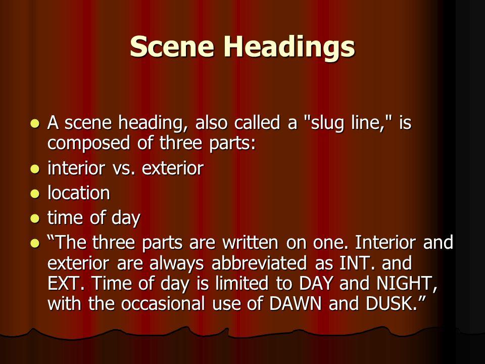 Scene Headings A scene heading, also called a slug line, is composed of three parts: A scene heading, also called a slug line, is composed of three parts: interior vs.