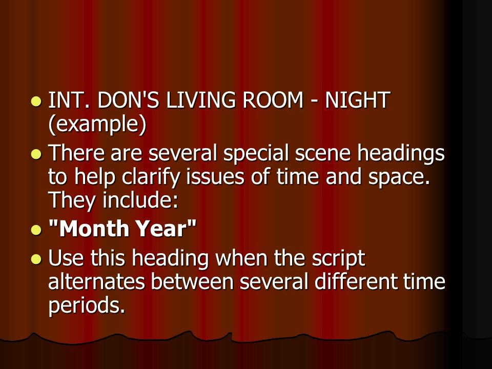 INT. DON'S LIVING ROOM - NIGHT (example) INT. DON'S LIVING ROOM - NIGHT (example) There are several special scene headings to help clarify issues of t