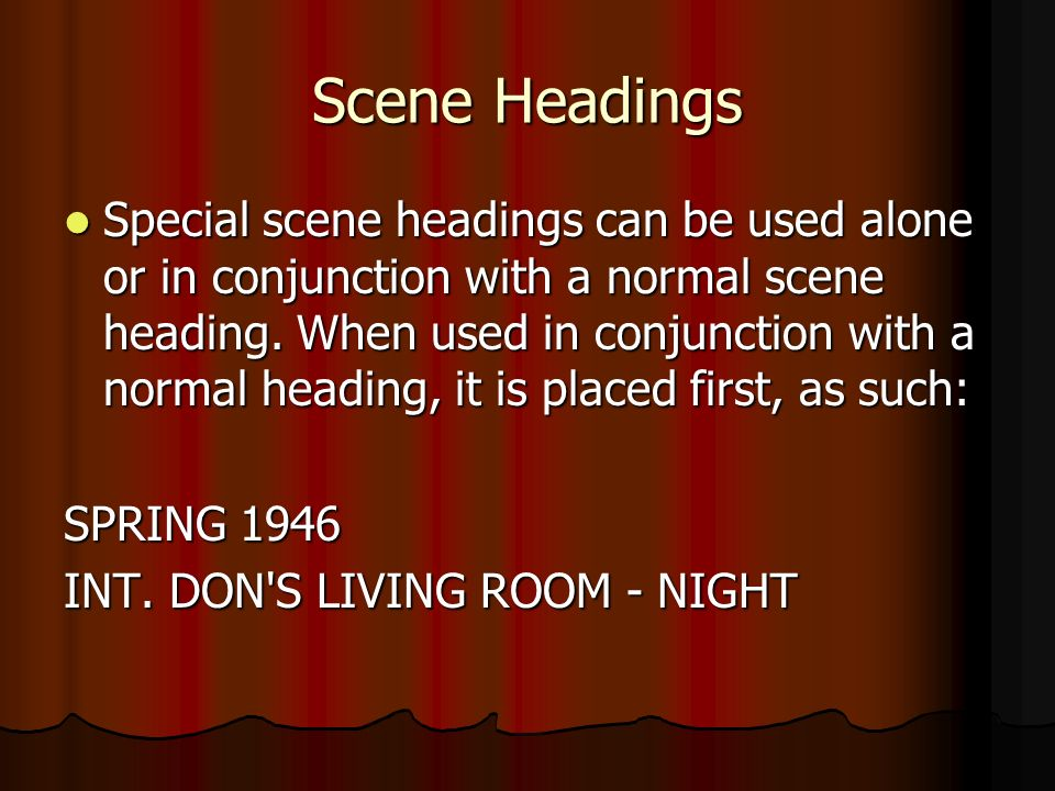 Scene Headings Special scene headings can be used alone or in conjunction with a normal scene heading.