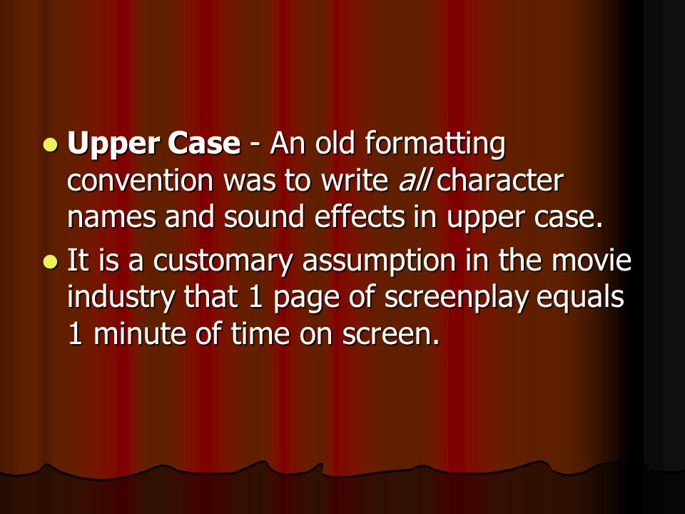Upper Case - An old formatting convention was to write all character names and sound effects in upper case.