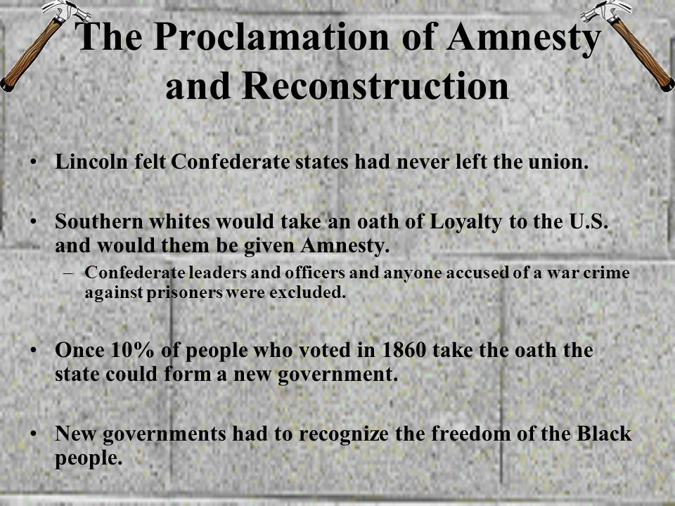 Lincolns (10 %) Plan He thought –only individuals, not states had rebelled –The President can pardon individuals. He saw reconstruction as his respons