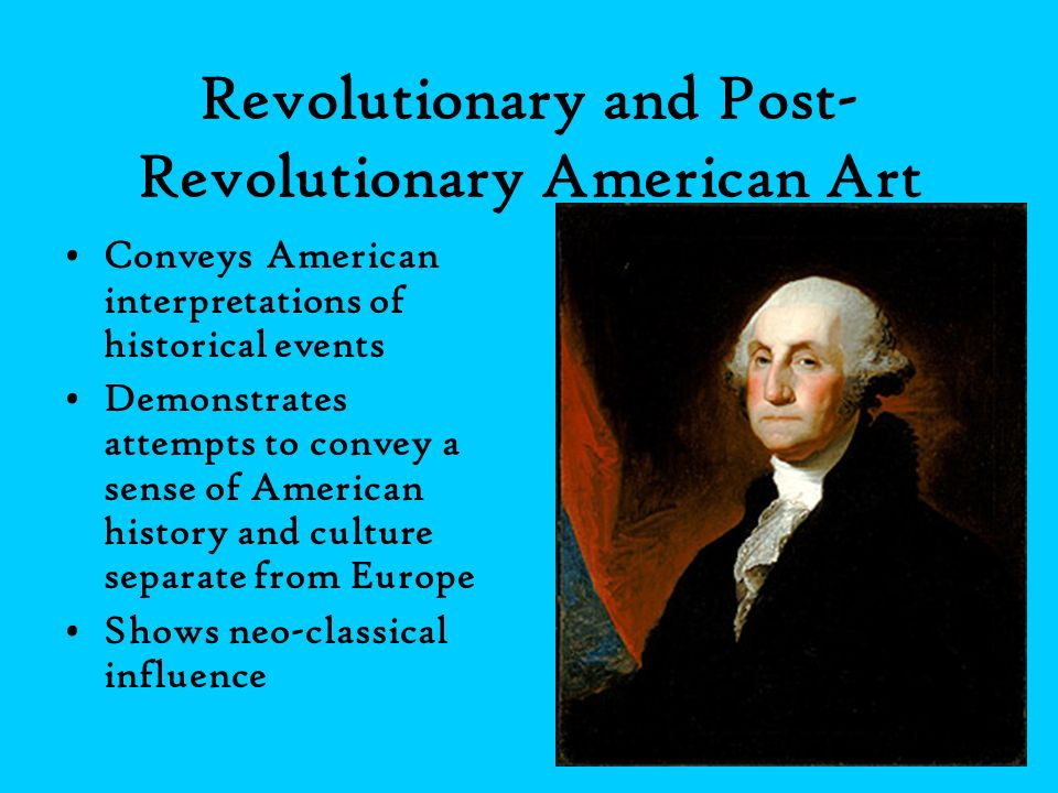 Revolutionary and Post- Revolutionary American Art Conveys American interpretations of historical events Demonstrates attempts to convey a sense of Am