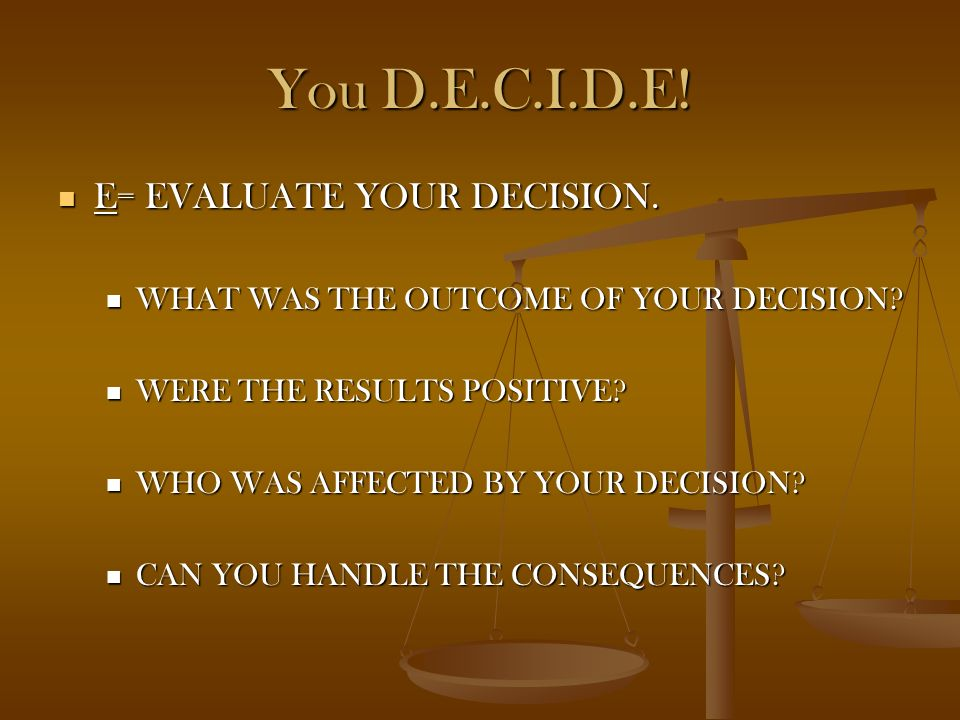 You D.E.C.I.D.E! D= DECIDE! D= DECIDE! BASED ON THE ALTERNATIVES, CONSEQUENCES, VALUES, AND MORALS, WHAT IS YOUR DECISION? BASED ON THE ALTERNATIVES,