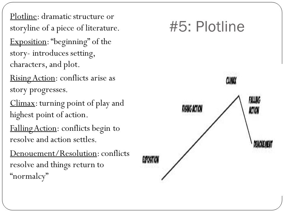 #5: Plotline Plotline: dramatic structure or storyline of a piece of literature. Exposition: beginning of the story- introduces setting, characters, a