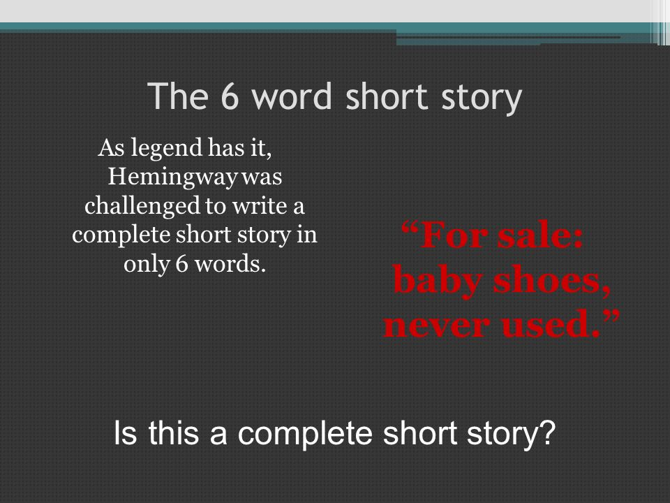 The 6 word short story As legend has it, Hemingway was challenged to write a complete short story in only 6 words. For sale: baby shoes, never used. I