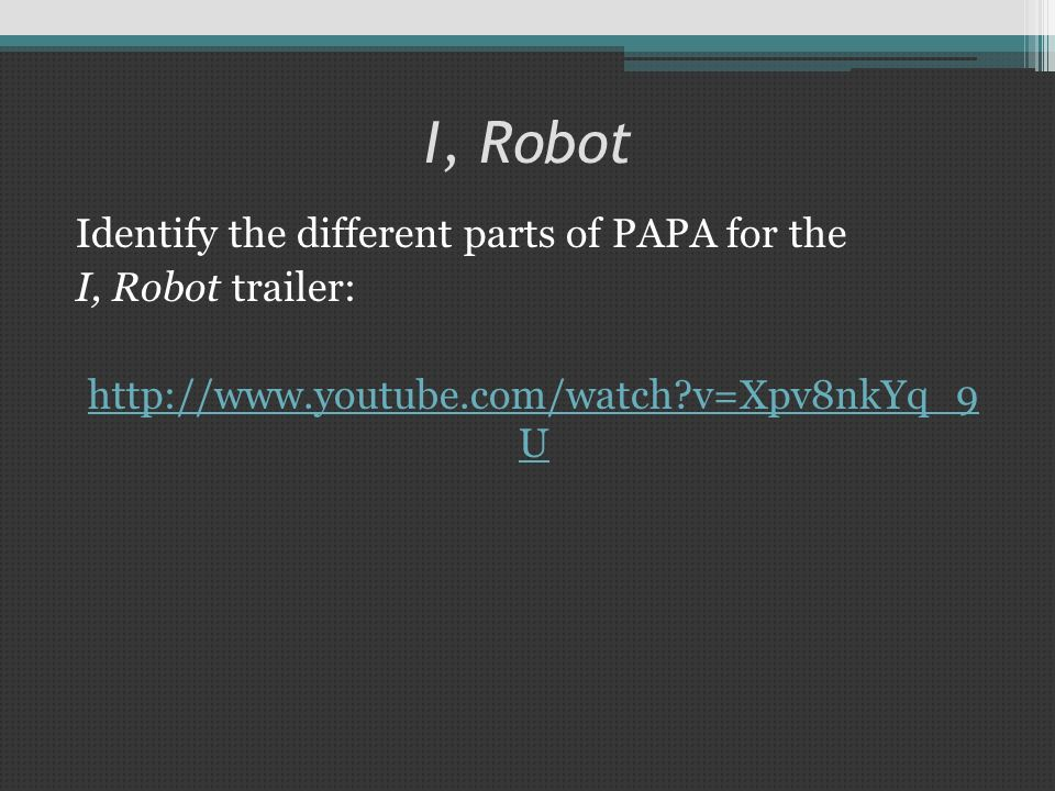 I, Robot Identify the different parts of PAPA for the I, Robot trailer: http://www.youtube.com/watch?v=Xpv8nkYq_9 U