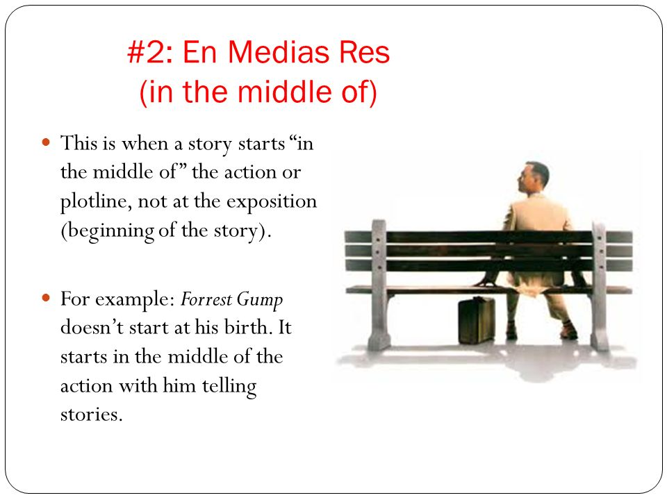 #2: En Medias Res (in the middle of) This is when a story starts in the middle of the action or plotline, not at the exposition (beginning of the stor
