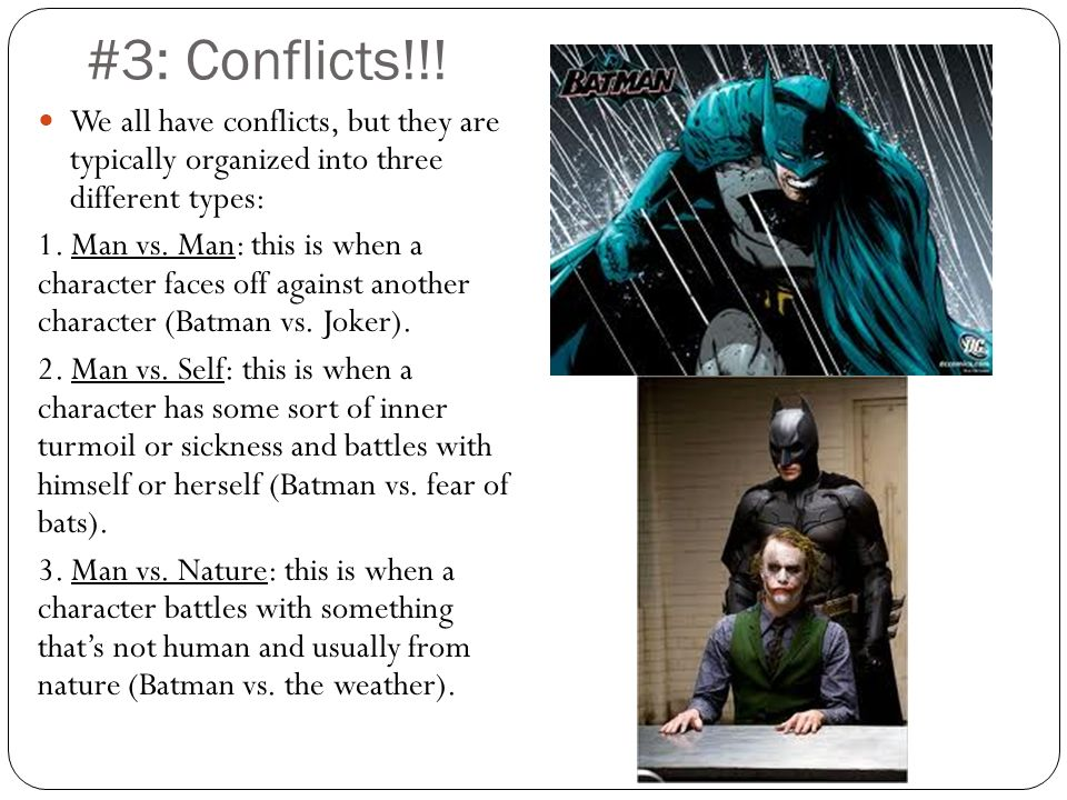 #3: Conflicts!!! We all have conflicts, but they are typically organized into three different types: 1. Man vs. Man: this is when a character faces of