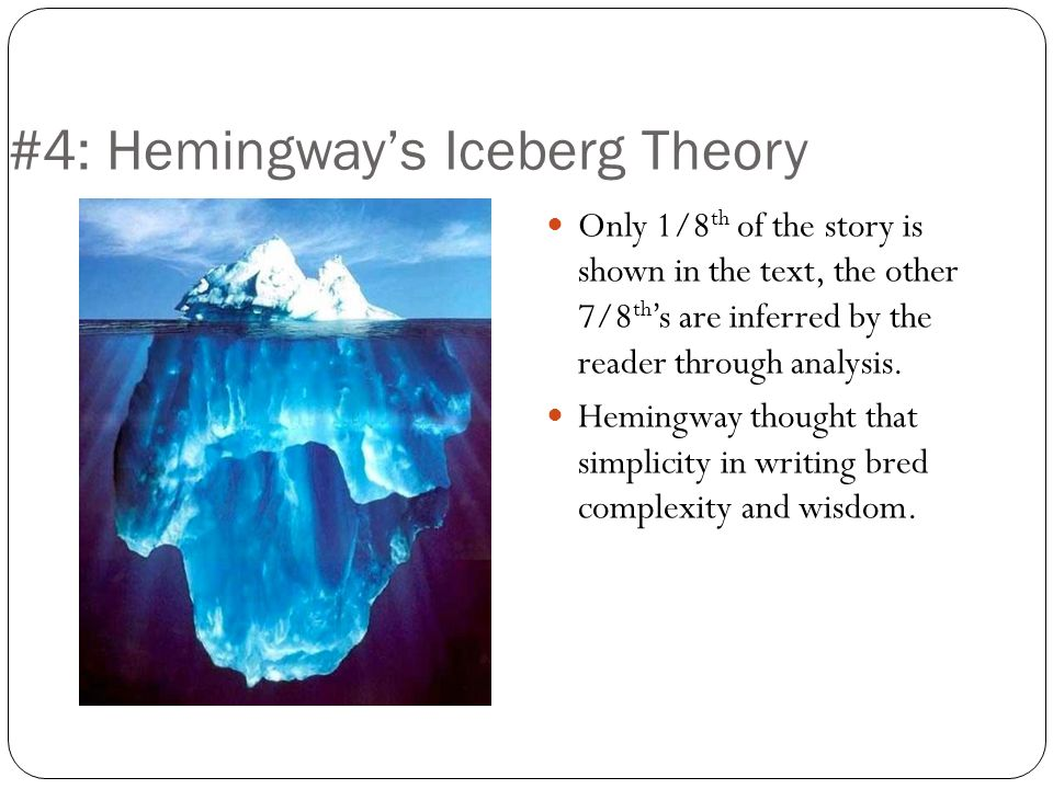 #4: Hemingways Iceberg Theory Only 1/8 th of the story is shown in the text, the other 7/8 th s are inferred by the reader through analysis. Hemingway