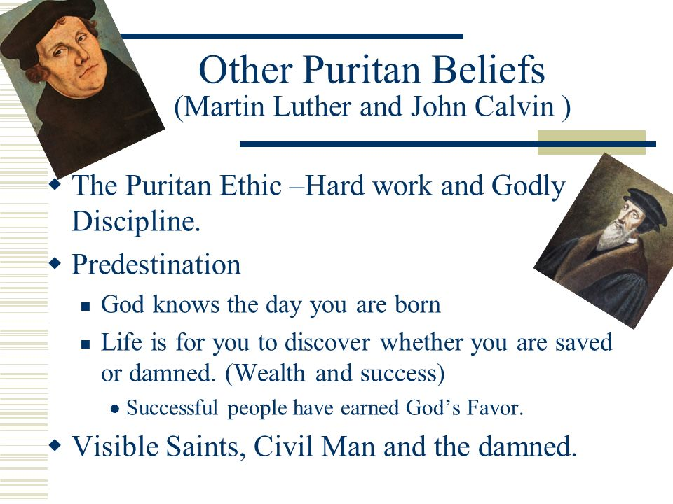 Other Puritan Beliefs (Martin Luther and John Calvin ) T he Puritan Ethic –Hard work and Godly Discipline.