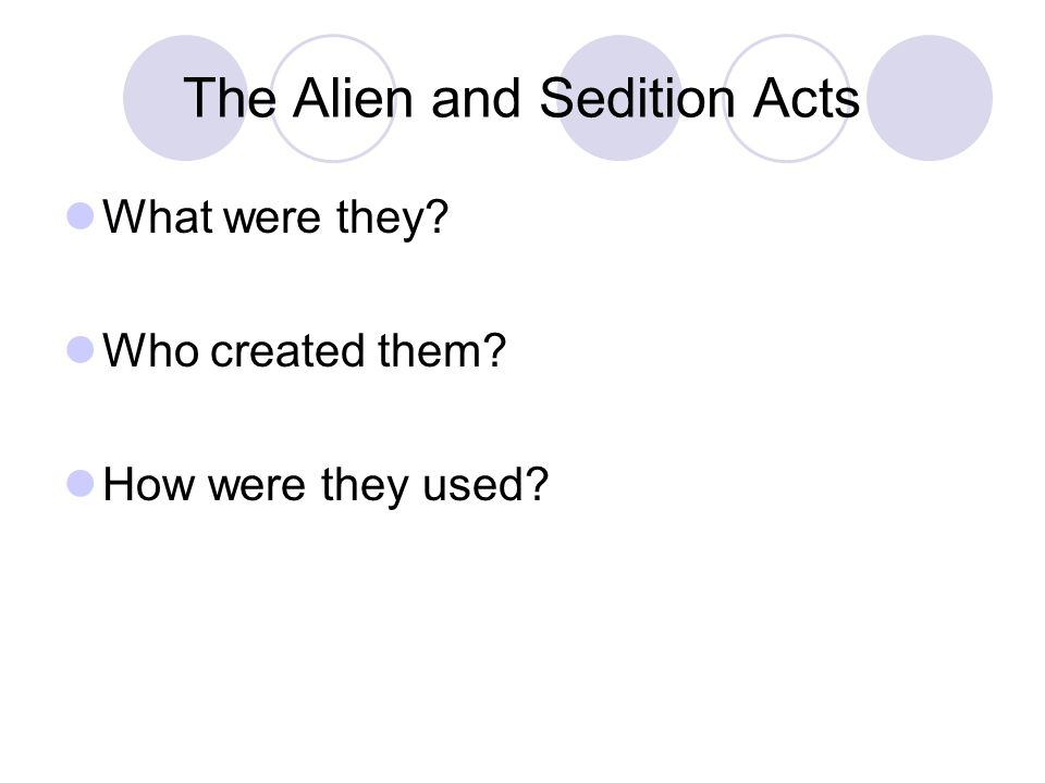The Alien and Sedition Acts What were they? Who created them? How were they used?