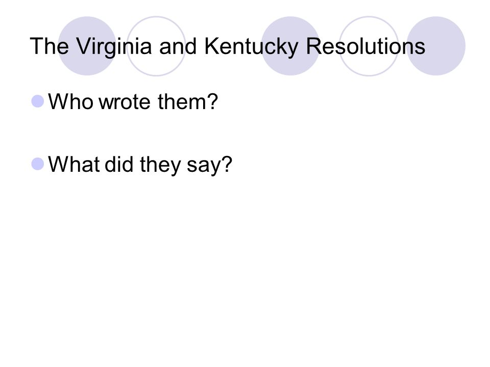 The Virginia and Kentucky Resolutions Who wrote them What did they say
