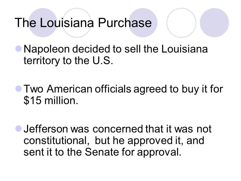 The Louisiana Purchase Napoleon decided to sell the Louisiana territory to the U.S.