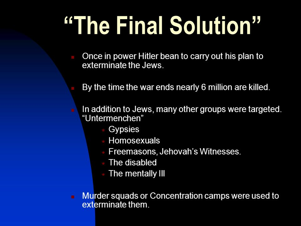 The Final Solution Once in power Hitler bean to carry out his plan to exterminate the Jews. By the time the war ends nearly 6 million are killed. In a