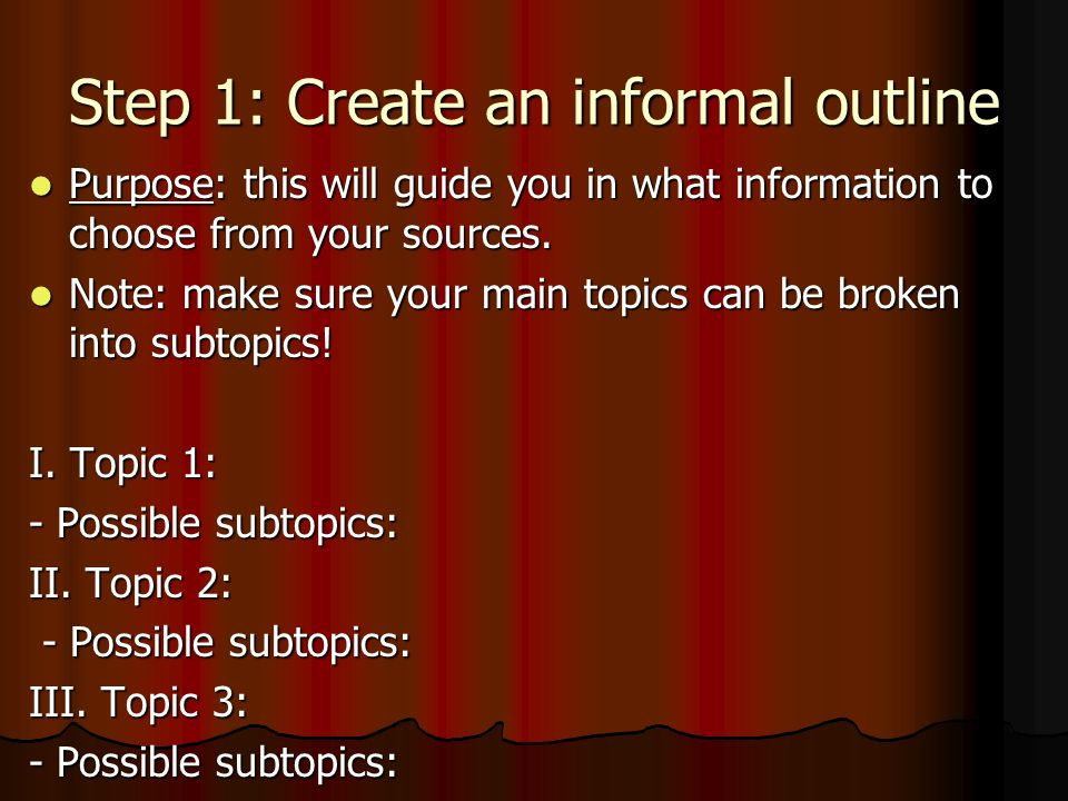 Step 1: Create an informal outline Purpose: this will guide you in what information to choose from your sources.