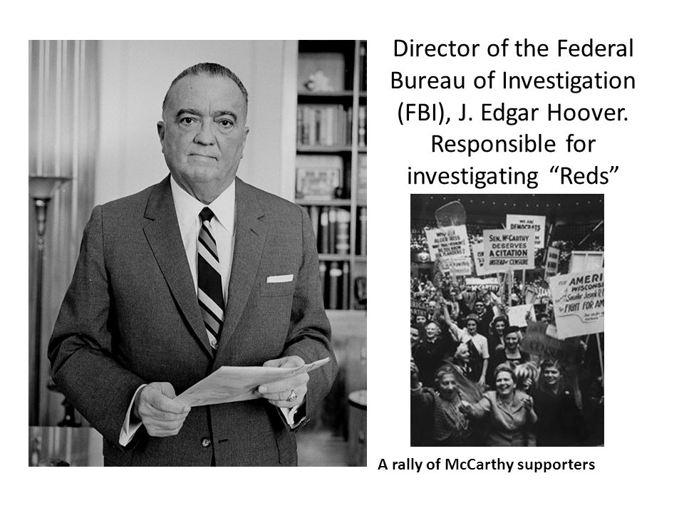 Director of the Federal Bureau of Investigation (FBI), J. Edgar Hoover. Responsible for investigating Reds A rally of McCarthy supporters