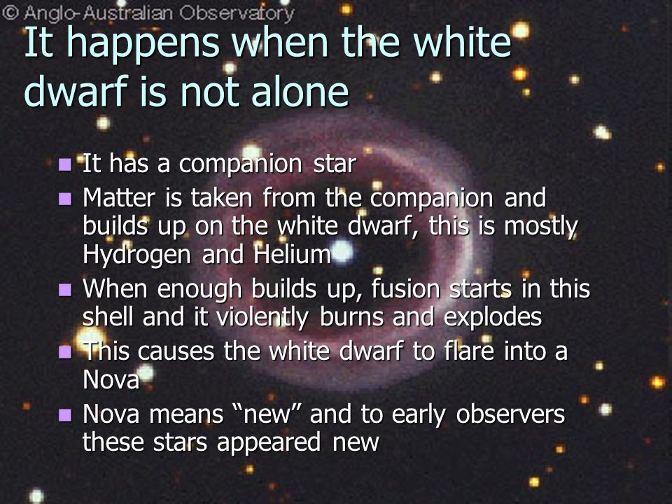 Sometimes something cool happens A white dwarf can output a huge amount of light A white dwarf can output a huge amount of light This is called a NOVA This is called a NOVA How does this happen if a white dwarf is no longer generating energy.