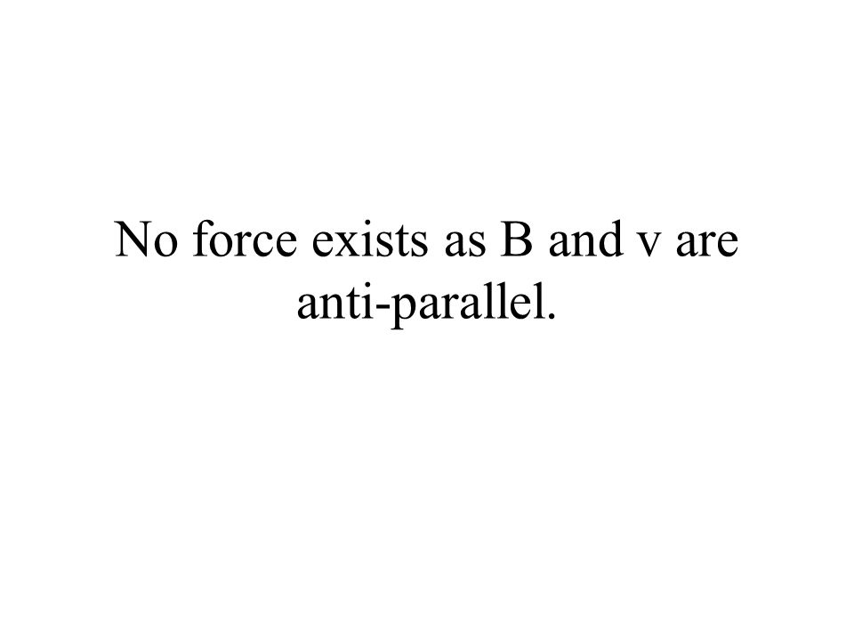 No force exists as B and v are anti-parallel.