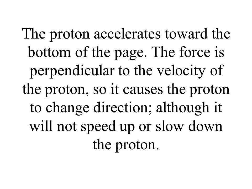 The proton accelerates toward the bottom of the page. The force is perpendicular to the velocity of the proton, so it causes the proton to change dire