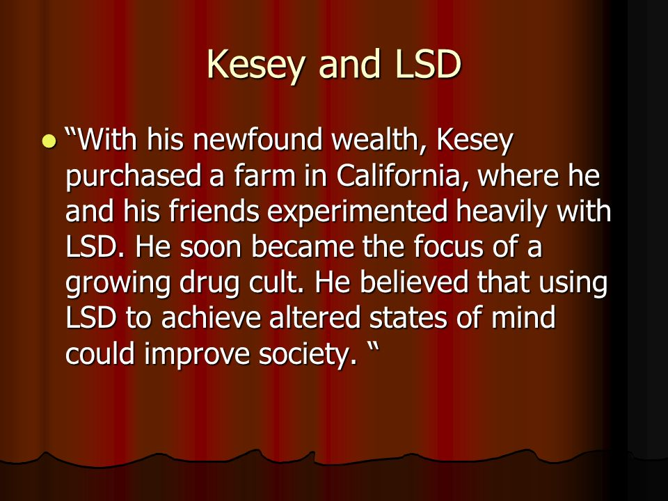 Kesey and LSD With his newfound wealth, Kesey purchased a farm in California, where he and his friends experimented heavily with LSD.