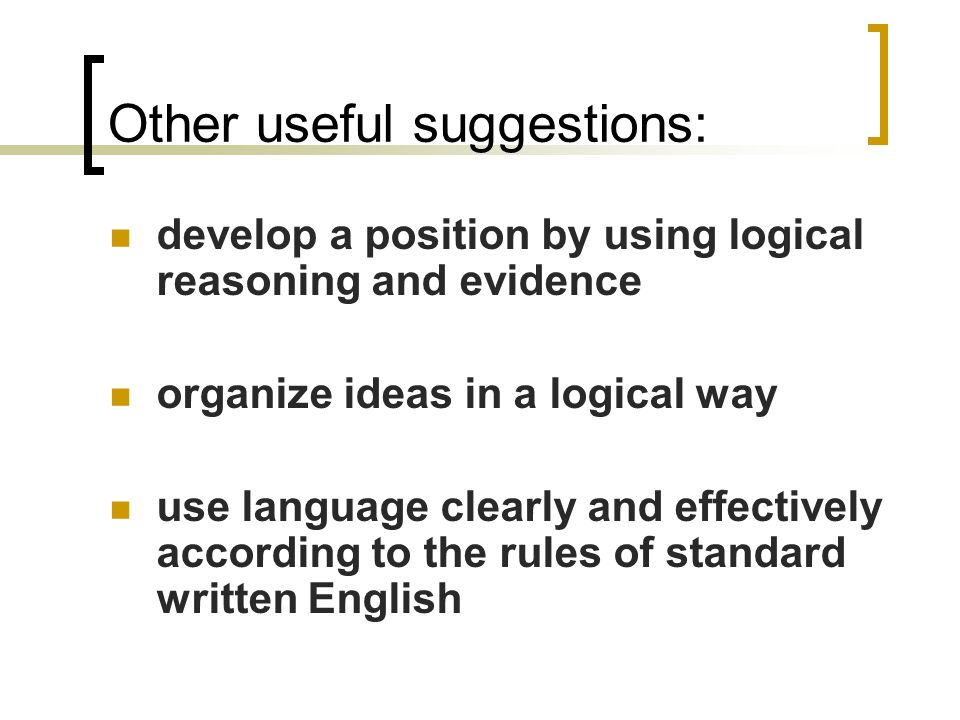 Other useful suggestions: develop a position by using logical reasoning and evidence organize ideas in a logical way use language clearly and effectively according to the rules of standard written English