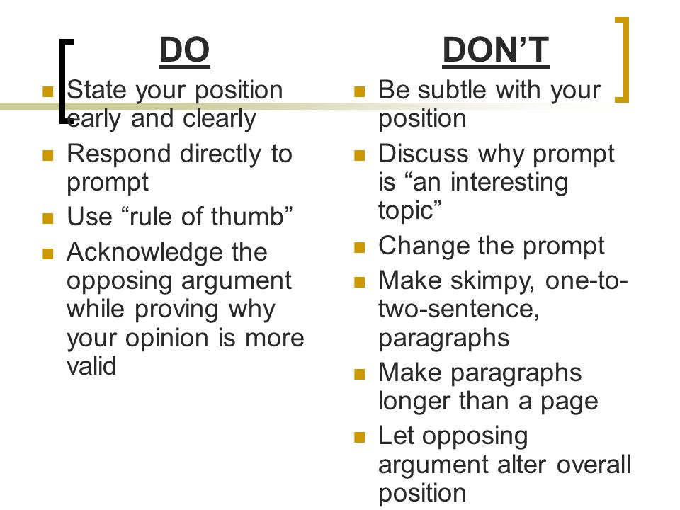 DO State your position early and clearly Respond directly to prompt Use rule of thumb Acknowledge the opposing argument while proving why your opinion is more valid DONT Be subtle with your position Discuss why prompt is an interesting topic Change the prompt Make skimpy, one-to- two-sentence, paragraphs Make paragraphs longer than a page Let opposing argument alter overall position