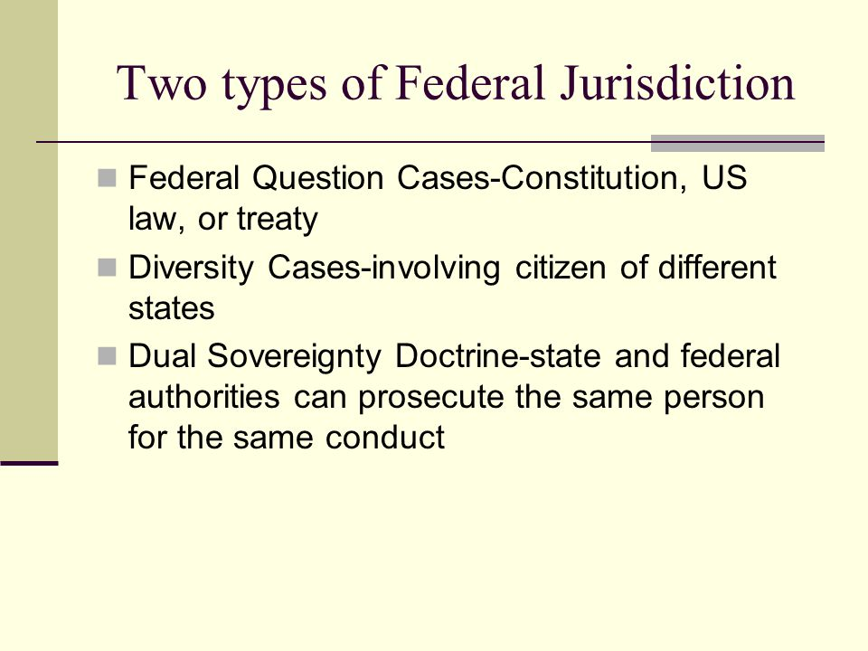Two types of Federal Jurisdiction Federal Question Cases-Constitution, US law, or treaty Diversity Cases-involving citizen of different states Dual So