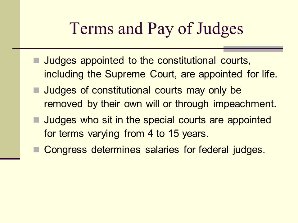 Terms and Pay of Judges Judges appointed to the constitutional courts, including the Supreme Court, are appointed for life. Judges of constitutional c
