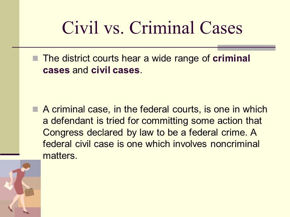 Civil vs. Criminal Cases The district courts hear a wide range of criminal cases and civil cases. A criminal case, in the federal courts, is one in wh