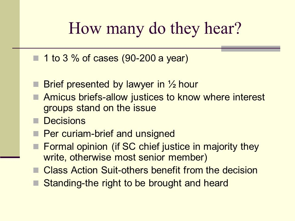 How many do they hear? 1 to 3 % of cases (90-200 a year) Brief presented by lawyer in ½ hour Amicus briefs-allow justices to know where interest group