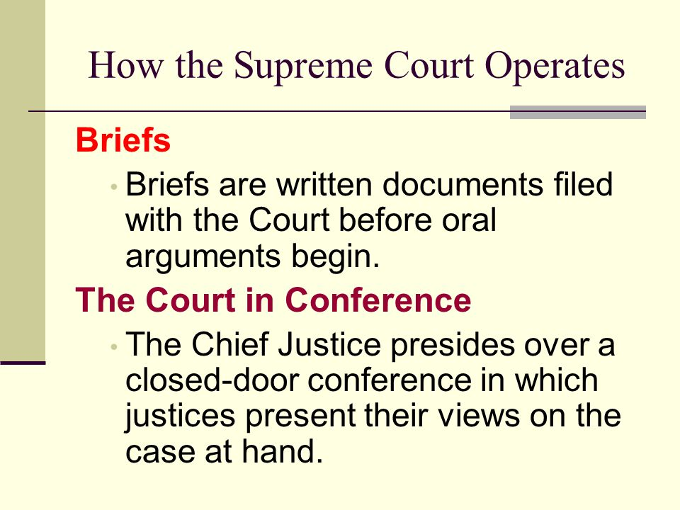 How the Supreme Court Operates Briefs Briefs are written documents filed with the Court before oral arguments begin. The Court in Conference The Chief