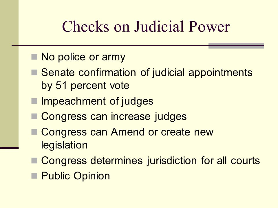 Checks on Judicial Power No police or army Senate confirmation of judicial appointments by 51 percent vote Impeachment of judges Congress can increase