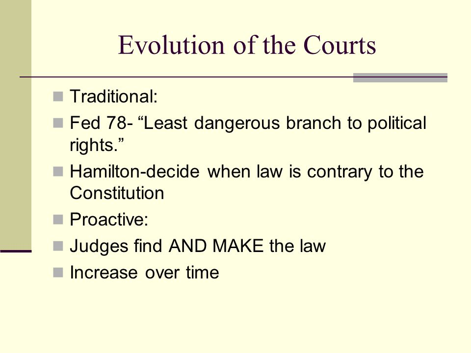 Evolution of the Courts Traditional: Fed 78- Least dangerous branch to political rights. Hamilton-decide when law is contrary to the Constitution Proa
