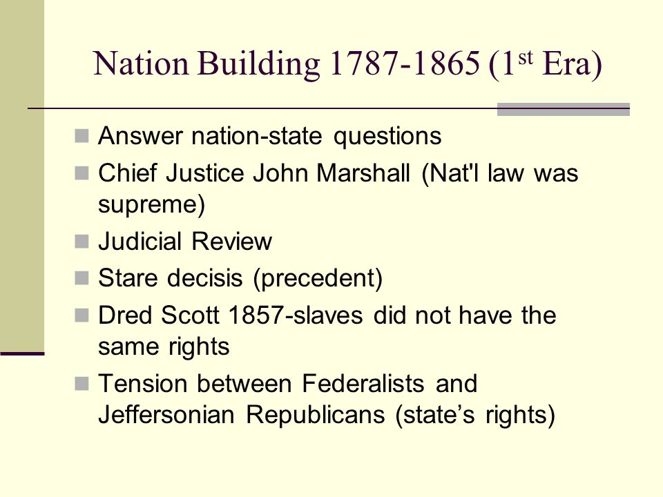 Nation Building 1787-1865 (1 st Era) Answer nation-state questions Chief Justice John Marshall (Nat'l law was supreme) Judicial Review Stare decisis (