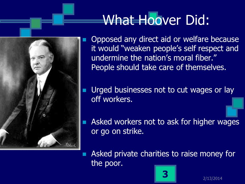 2/13/2014 2 What Hoover Did: Reassured people that the American economy was o.k. Called people who doubted him foolish and told them to be optimistic.