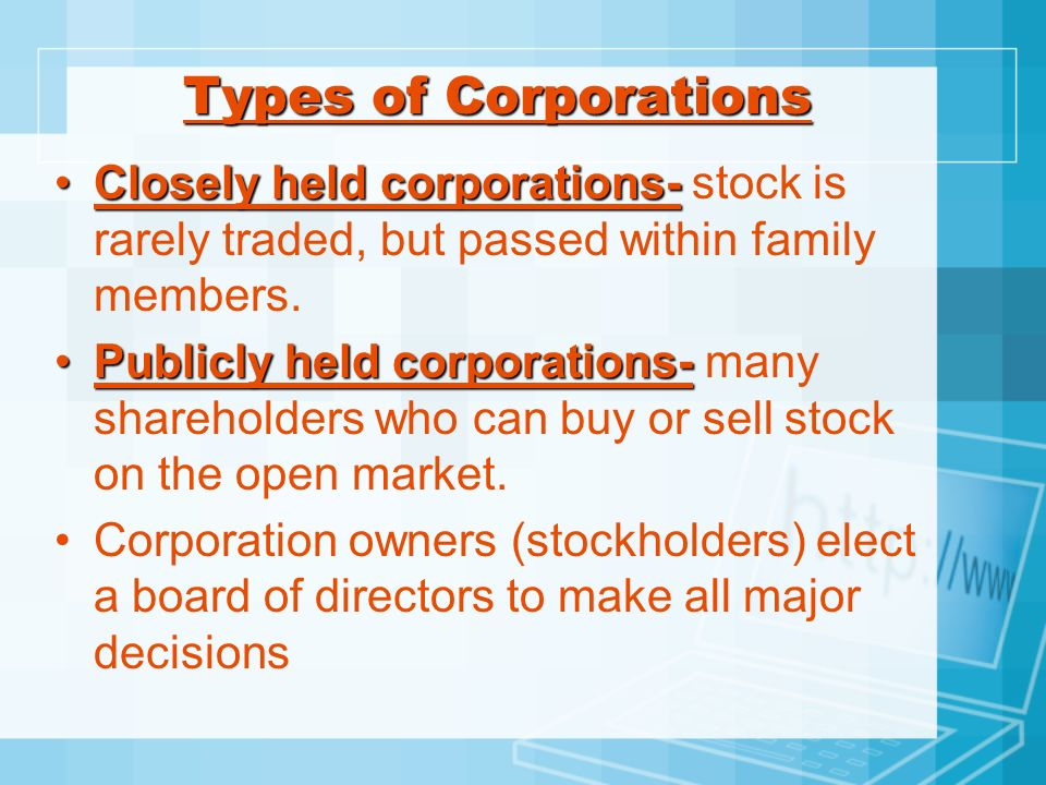 Types of Corporations Closely held corporations-Closely held corporations- stock is rarely traded, but passed within family members. Publicly held cor