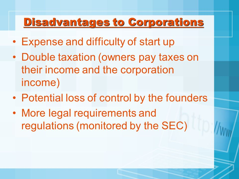 Disadvantages to Corporations Expense and difficulty of start up Double taxation (owners pay taxes on their income and the corporation income) Potenti