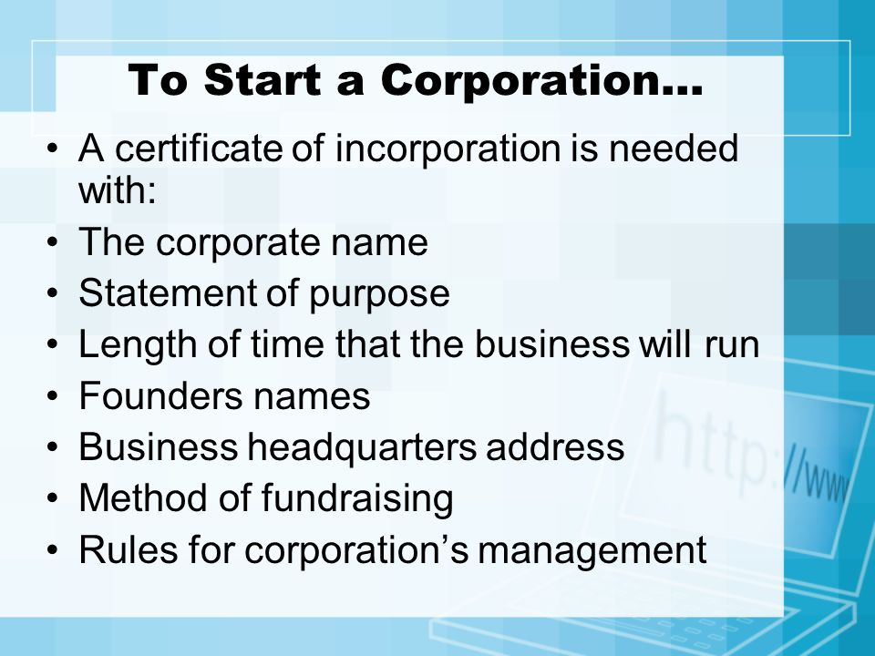 To Start a Corporation… A certificate of incorporation is needed with: The corporate name Statement of purpose Length of time that the business will r