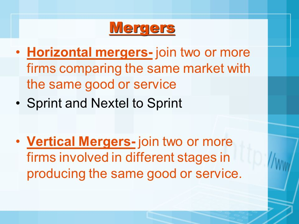 Mergers Horizontal mergers- join two or more firms comparing the same market with the same good or service Sprint and Nextel to Sprint Vertical Merger