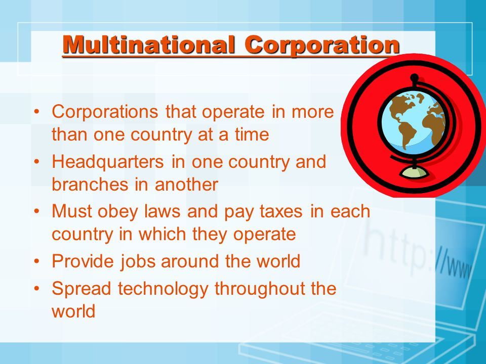 Multinational Corporation Corporations that operate in more than one country at a time Headquarters in one country and branches in another Must obey l